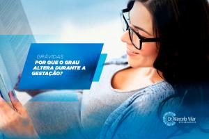 Grávidas: porquê o grau altera durante a gestação   Dr. Marcelo Vilar